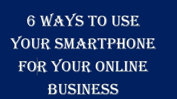 6 ways to use smartphone for your online business
