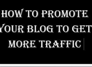 How to Promote your Blog to Get more Traffic