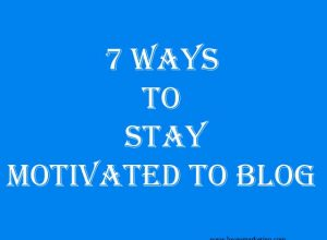 7 Ways To Stay Motivated to Blog
