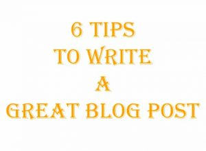 6 Tips To Write a Great Blog Post