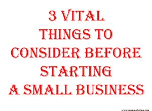 3 Vital Things to Consider before Starting a Small Business
