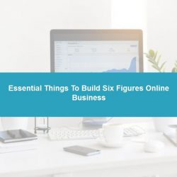 Essential Things To Build Six Figures Online Business