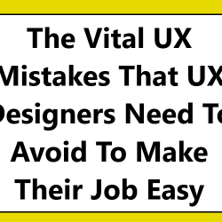 The Vital UX Mistakes That UX Designers Need To Avoid To Make Their Job Easy
